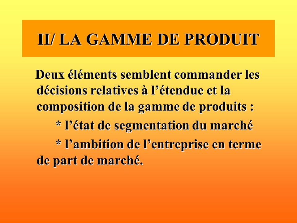 II/ LA GAMME DE PRODUIT Deux éléments semblent commander les décisions relatives à l'étendue et la composition de la gamme de produits :