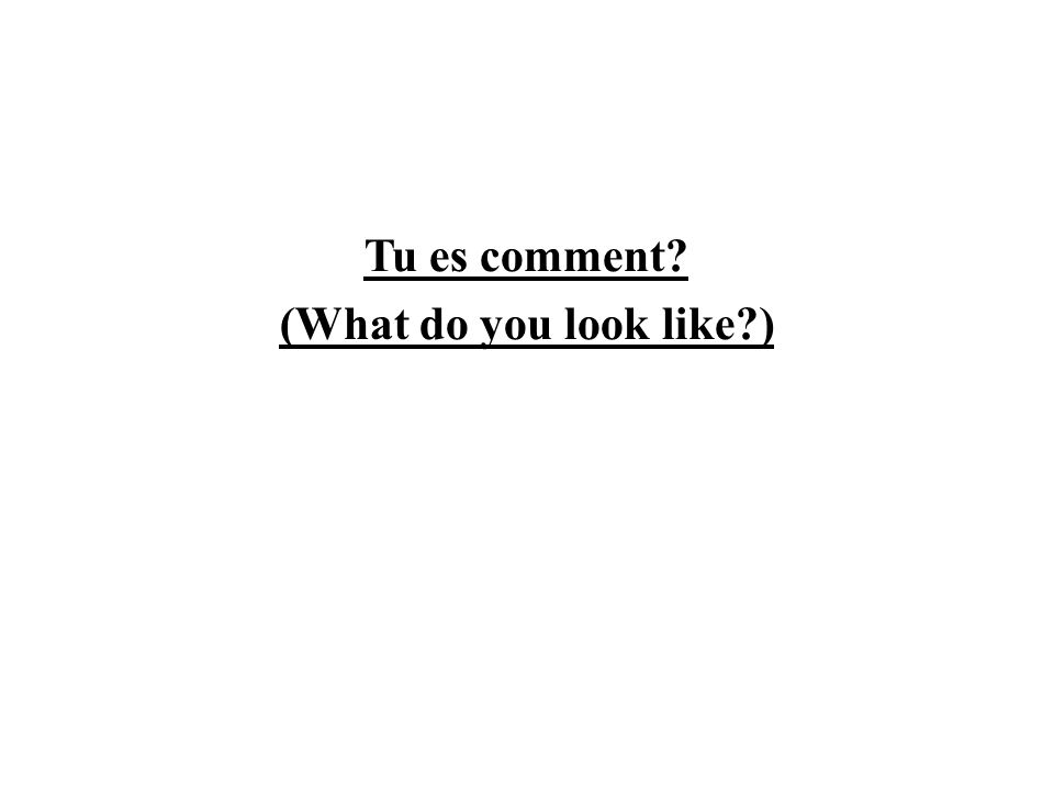 Tu es comment (What do you look like )