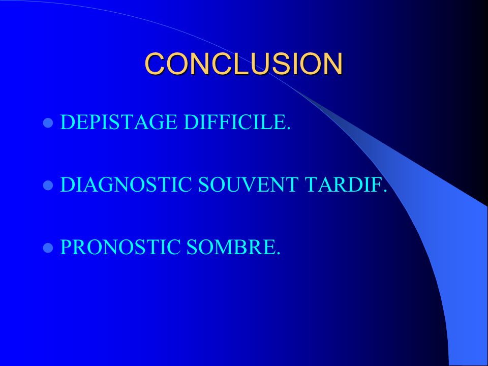 CONCLUSION DEPISTAGE DIFFICILE. DIAGNOSTIC SOUVENT TARDIF.
