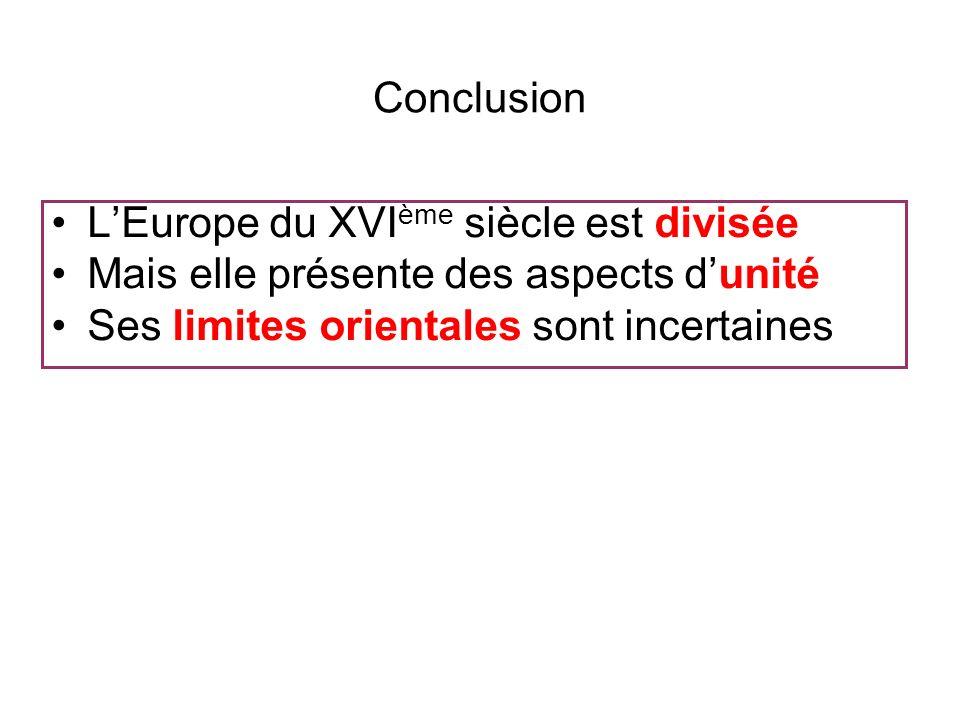 Conclusion L'Europe du XVIème siècle est divisée. Mais elle présente des aspects d'unité.