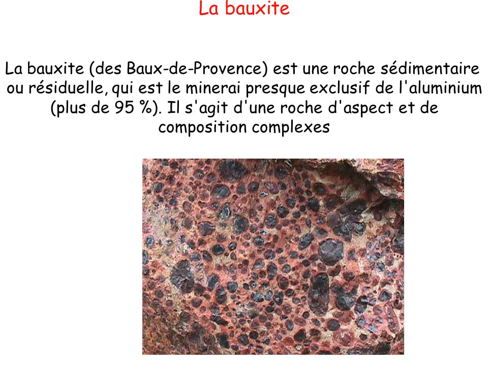 La bauxite La bauxite (des Baux-de-Provence) est une roche sédimentaire. ou résiduelle, qui est le minerai presque exclusif de l aluminium.