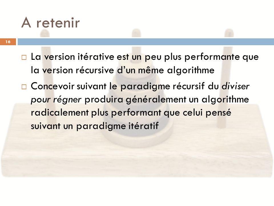 A retenir La version itérative est un peu plus performante que la version récursive d'un même algorithme.