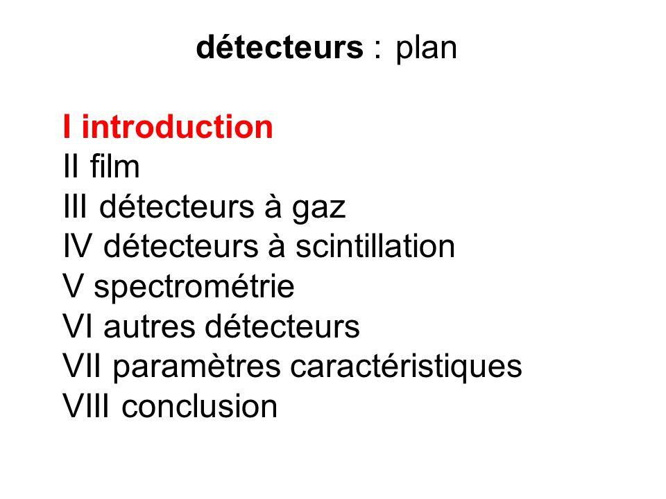 détecteurs : plan I introduction. II film. III détecteurs à gaz. IV détecteurs à scintillation. V spectrométrie.