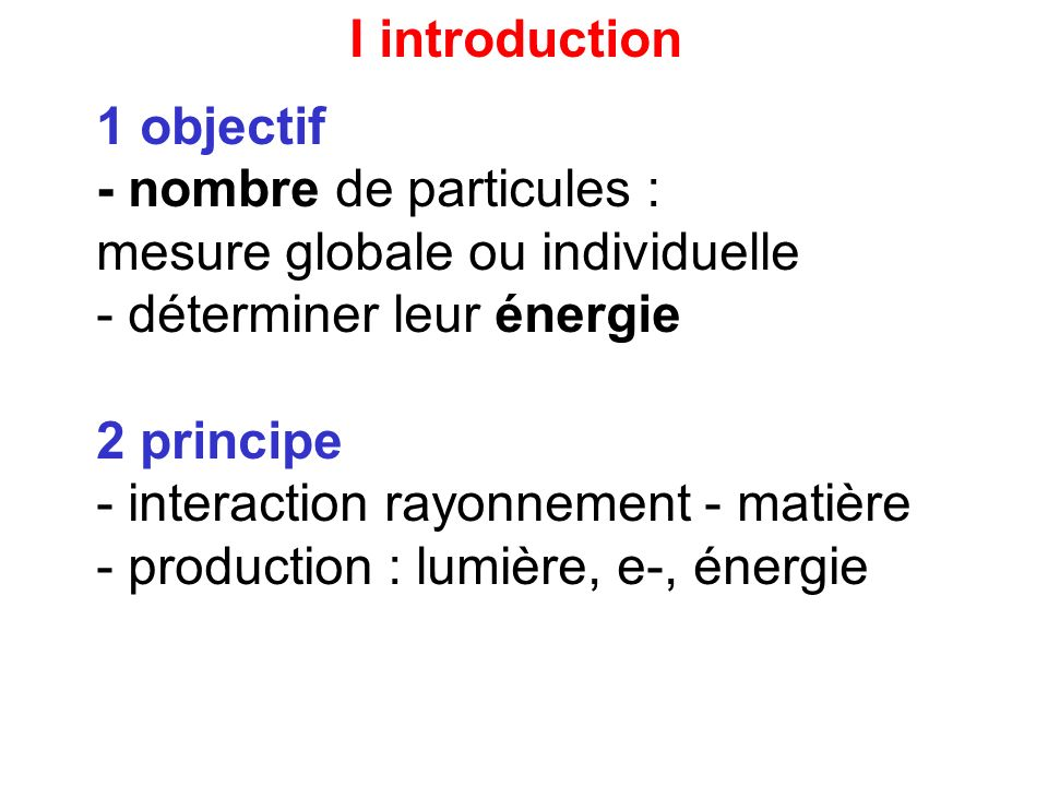 I introduction 1 objectif. - nombre de particules : mesure globale ou individuelle. déterminer leur énergie.