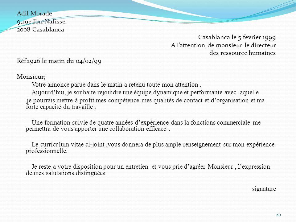 Adil Morade 9,rue Ibn Nafisse 2008 Casablanca Casablanca le 5 février 1999 A l'attention de monsieur le directeur des ressource humaines Réf:1926 le matin du 04/02/99 Monsieur; Votre annonce parue dans le matin a retenu toute mon attention .