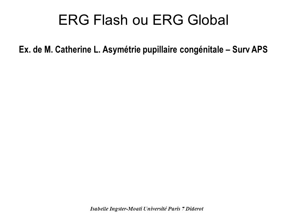 ERG Flash ou ERG Global Ex. de M. Catherine L. Asymétrie pupillaire congénitale – Surv APS.