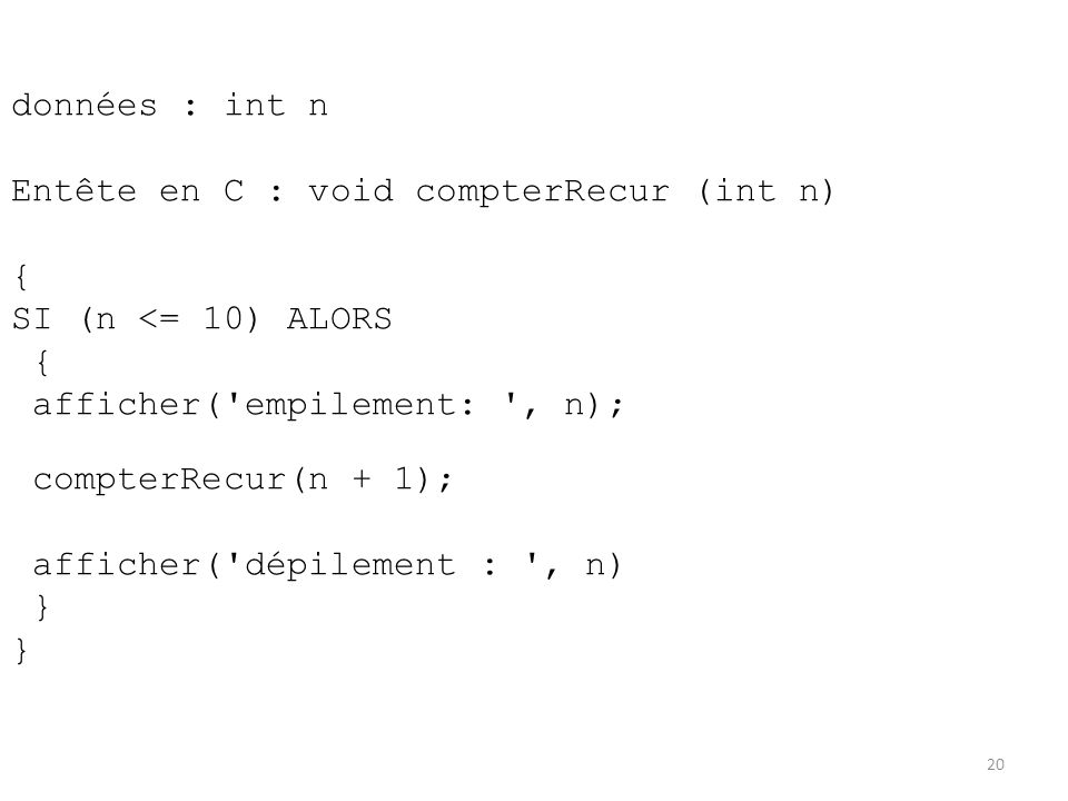 données : int n Entête en C : void compterRecur (int n) { SI (n <= 10) ALORS. afficher( empilement: , n);