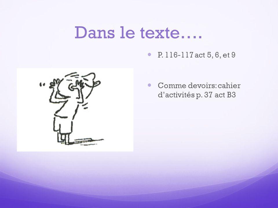 Dans le texte…. P. 116-117 act 5, 6, et 9 Comme devoirs: cahier d'activités p. 37 act B3