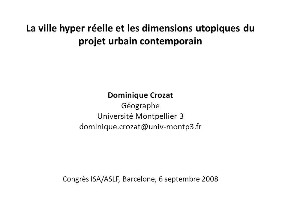 La ville hyper réelle et les dimensions utopiques du projet urbain contemporain Dominique Crozat Géographe Université Montpellier 3 dominique.crozat@univ-montp3.fr Congrès ISA/ASLF, Barcelone, 6 septembre 2008