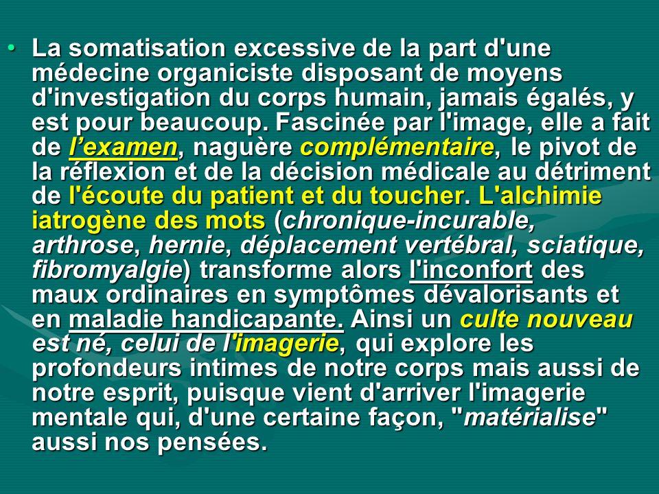 La somatisation excessive de la part d une médecine organiciste disposant de moyens d investigation du corps humain, jamais égalés, y est pour beaucoup.