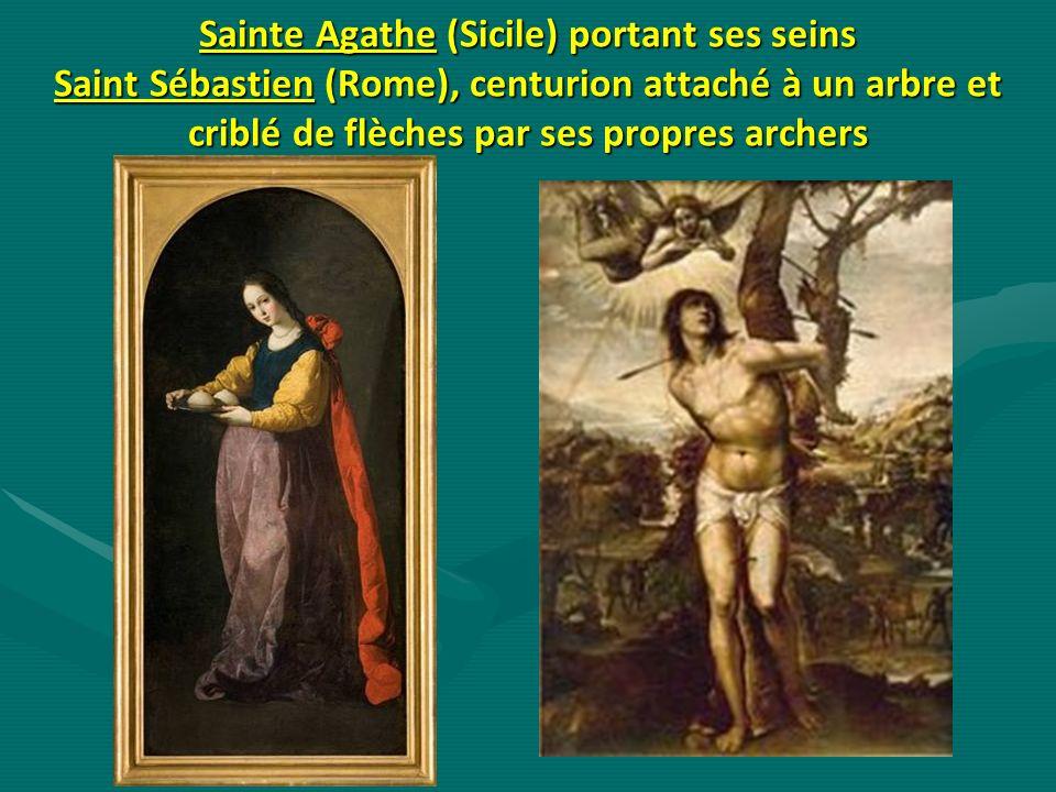 Sainte Agathe (Sicile) portant ses seins Saint Sébastien (Rome), centurion attaché à un arbre et criblé de flèches par ses propres archers
