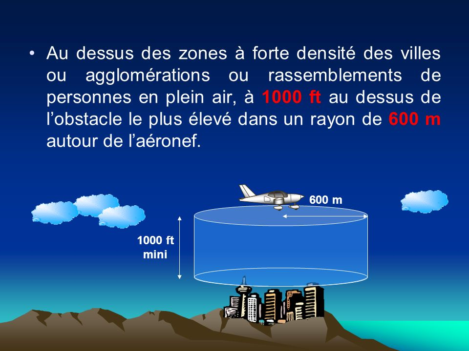 Au dessus des zones à forte densité des villes ou agglomérations ou rassemblements de personnes en plein air, à 1000 ft au dessus de l'obstacle le plus élevé dans un rayon de 600 m autour de l'aéronef.