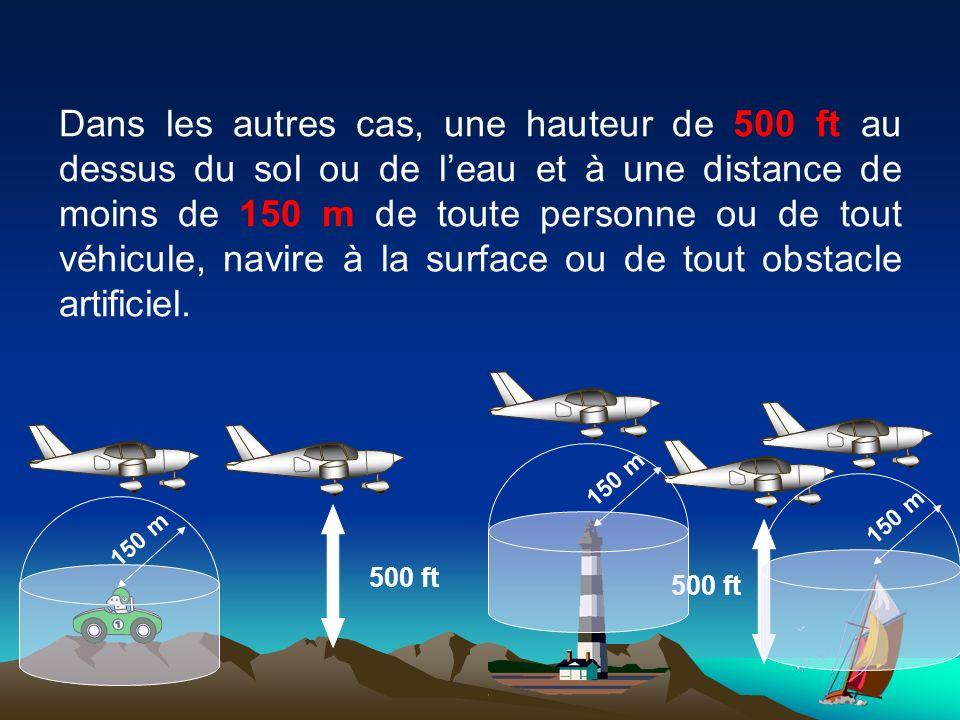 Dans les autres cas, une hauteur de 500 ft au dessus du sol ou de l'eau et à une distance de moins de 150 m de toute personne ou de tout véhicule, navire à la surface ou de tout obstacle artificiel.