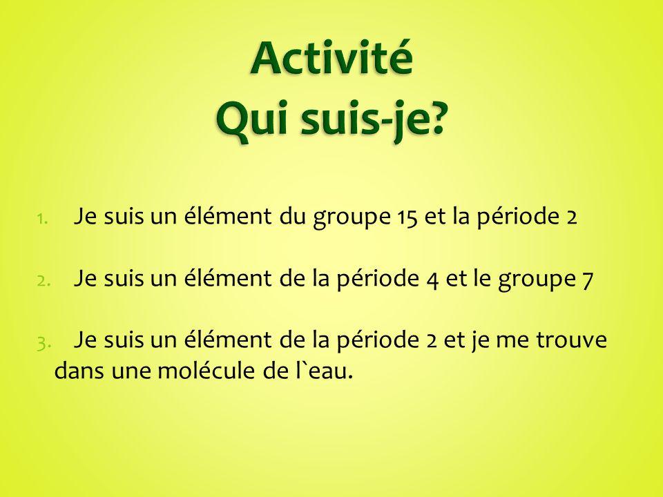 Activité Qui suis-je Je suis un élément du groupe 15 et la période 2