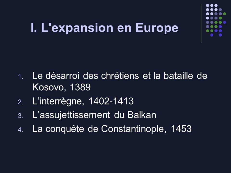 I. L expansion en Europe Le désarroi des chrétiens et la bataille de Kosovo, 1389. L'interrègne, 1402-1413.
