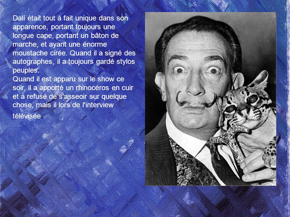 Dalí était tout à fait unique dans son apparence, portant toujours une longue cape, portant un bâton de marche, et ayant une énorme moustache cirée.