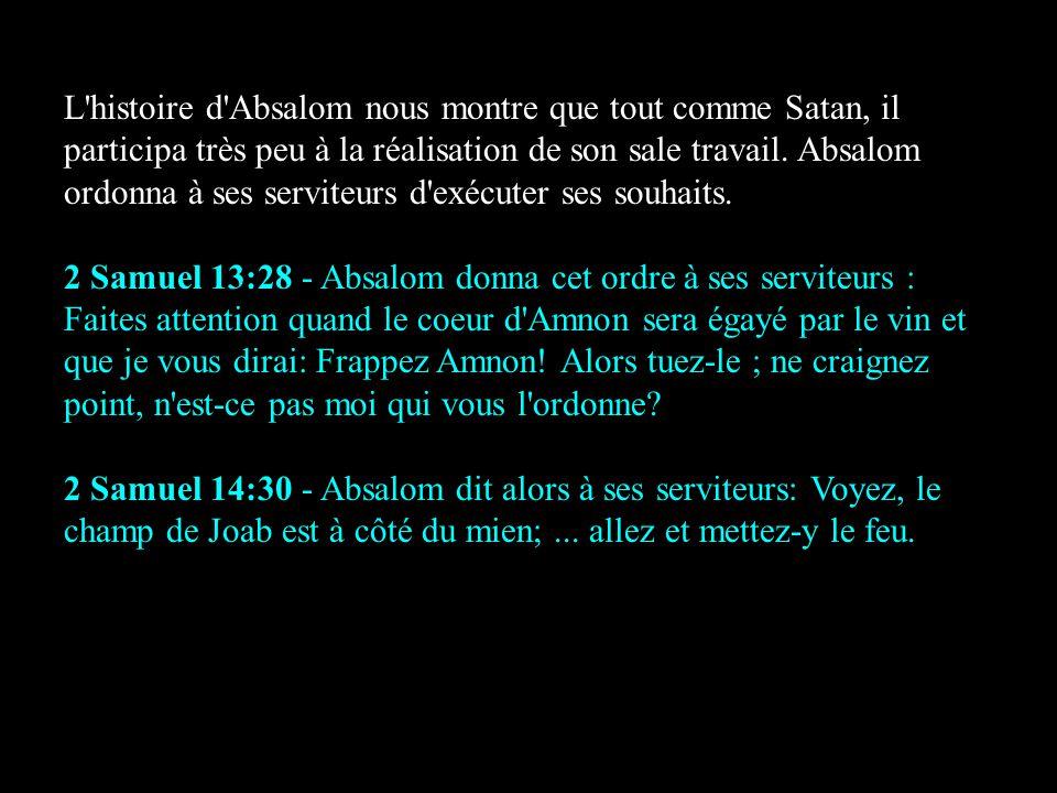 L histoire d Absalom nous montre que tout comme Satan, il participa très peu à la réalisation de son sale travail. Absalom ordonna à ses serviteurs d exécuter ses souhaits.