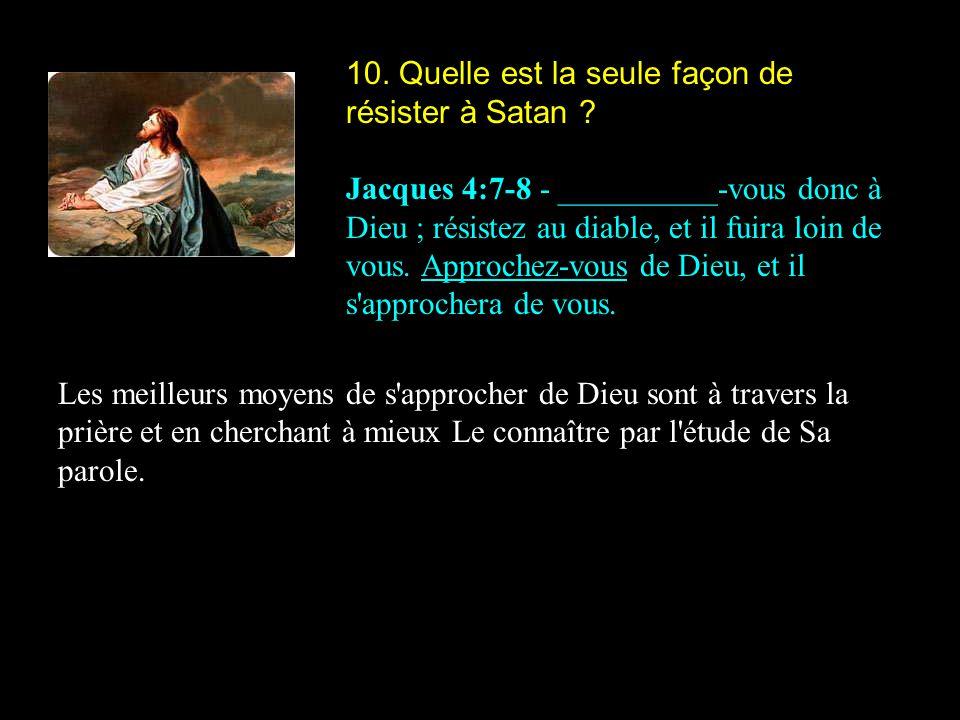 10. Quelle est la seule façon de résister à Satan