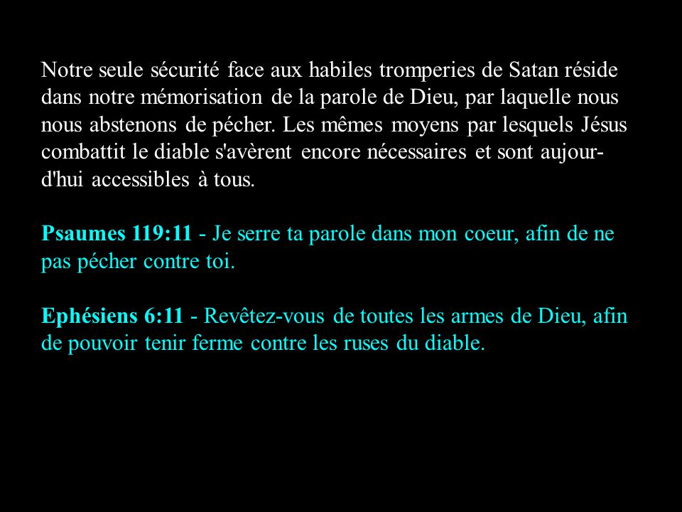Notre seule sécurité face aux habiles tromperies de Satan réside dans notre mémorisation de la parole de Dieu, par laquelle nous nous abstenons de pécher. Les mêmes moyens par lesquels Jésus combattit le diable s avèrent encore nécessaires et sont aujour-d hui accessibles à tous.