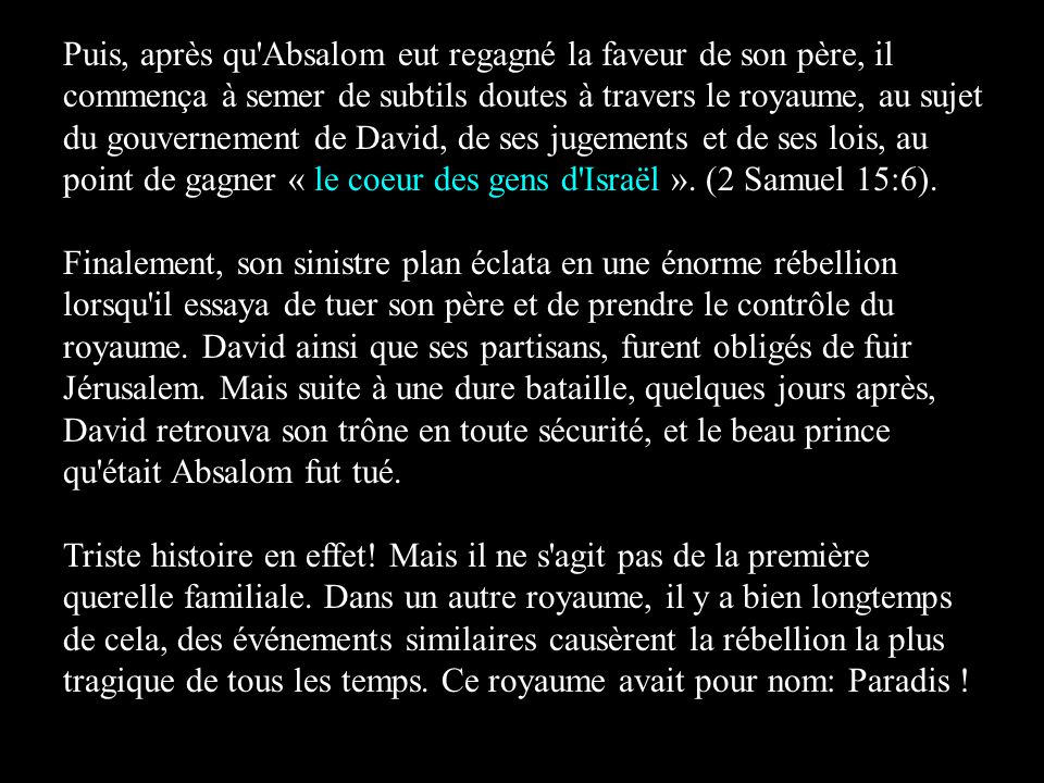 Puis, après qu Absalom eut regagné la faveur de son père, il commença à semer de subtils doutes à travers le royaume, au sujet du gouvernement de David, de ses jugements et de ses lois, au point de gagner « le coeur des gens d Israël ». (2 Samuel 15:6).