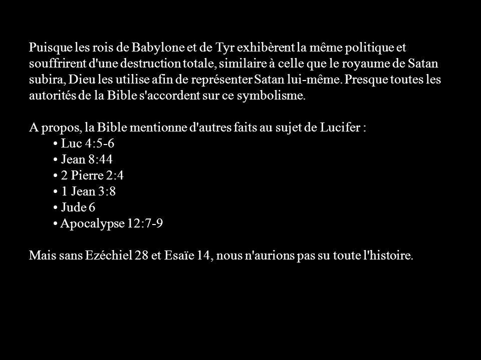 Puisque les rois de Babylone et de Tyr exhibèrent la même politique et souffrirent d une destruction totale, similaire à celle que le royaume de Satan subira, Dieu les utilise afin de représenter Satan lui-même. Presque toutes les autorités de la Bible s accordent sur ce symbolisme.