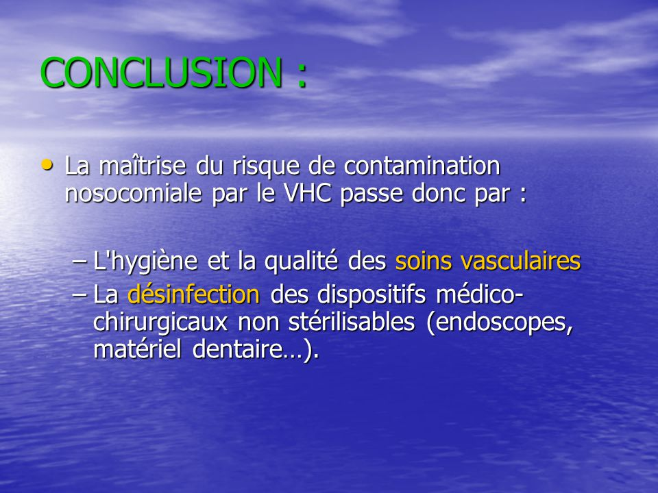 CONCLUSION : La maîtrise du risque de contamination nosocomiale par le VHC passe donc par : L hygiène et la qualité des soins vasculaires.