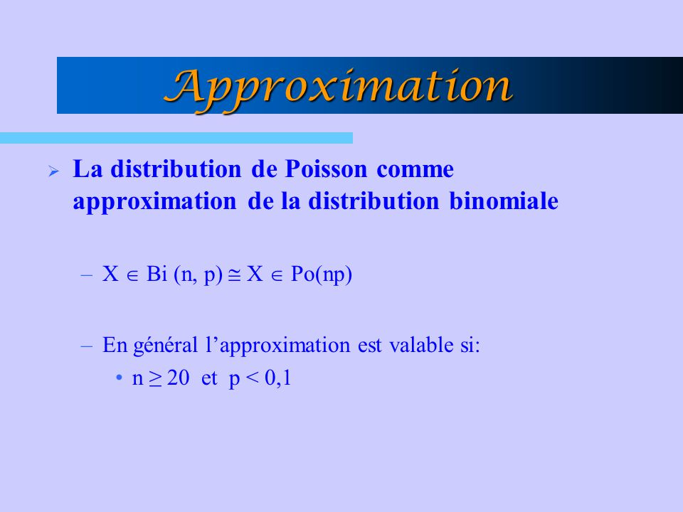 Approximation La distribution de Poisson comme approximation de la distribution binomiale. X  Bi (n, p)  X  Po(np)