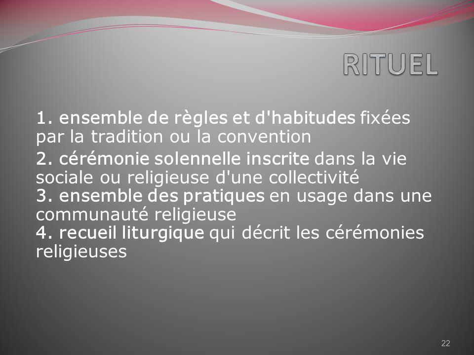 RITUEL 1. ensemble de règles et d habitudes fixées par la tradition ou la convention.