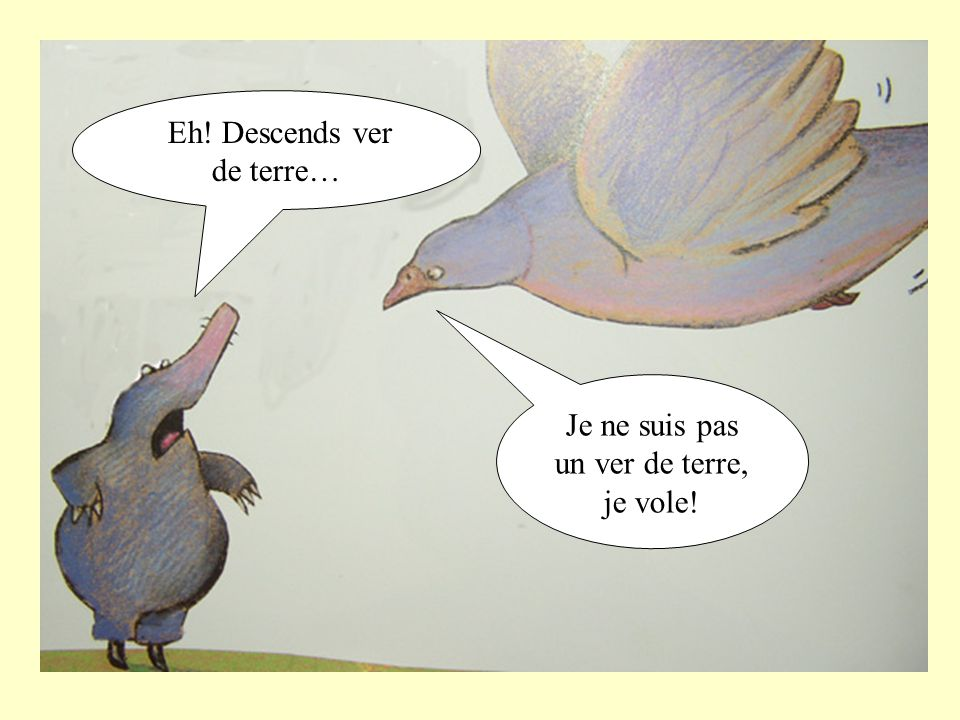 Eh! Descends ver de terre…