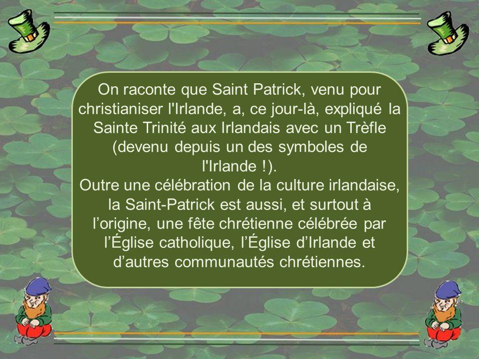On raconte que Saint Patrick, venu pour christianiser l Irlande, a, ce jour-là, expliqué la Sainte Trinité aux Irlandais avec un Trèfle (devenu depuis un des symboles de l Irlande !).