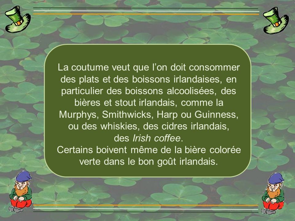 La coutume veut que l'on doit consommer des plats et des boissons irlandaises, en particulier des boissons alcoolisées, des bières et stout irlandais, comme la Murphys, Smithwicks, Harp ou Guinness, ou des whiskies, des cidres irlandais,