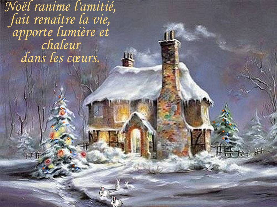 Noël ranime l amitié, fait renaître la vie, apporte lumière et chaleur dans les cœurs.