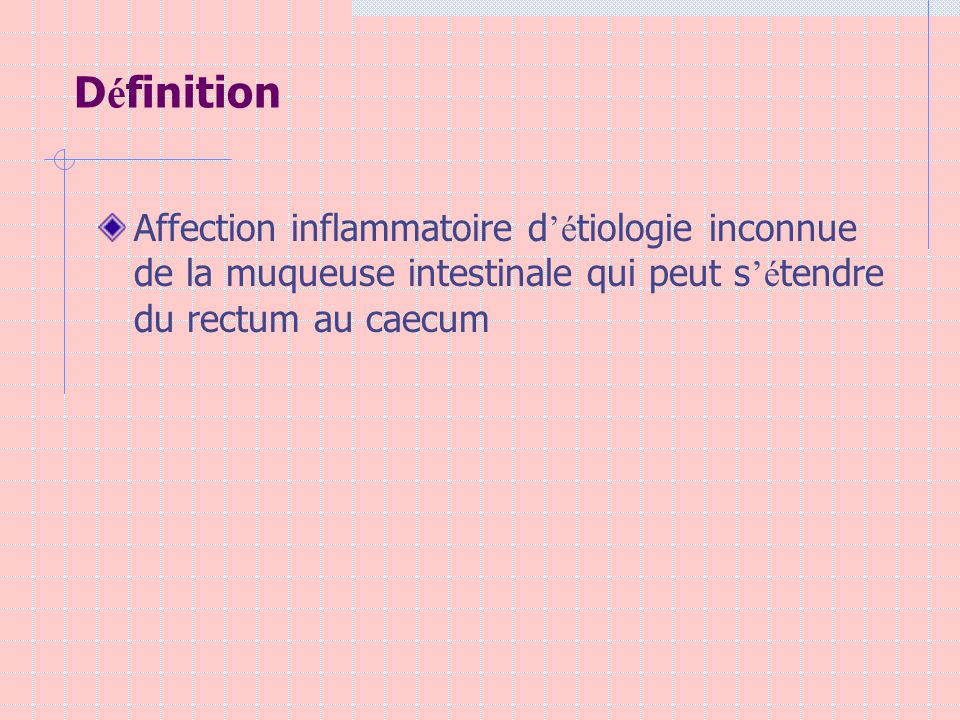 Définition Affection inflammatoire d'étiologie inconnue de la muqueuse intestinale qui peut s'étendre du rectum au caecum.