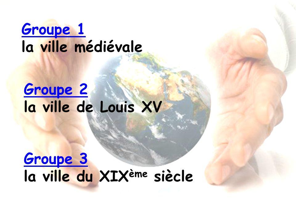 Groupe 1 la ville médiévale Groupe 2 la ville de Louis XV Groupe 3 la ville du XIXème siècle