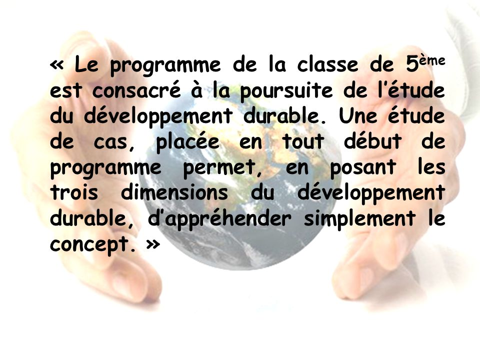 « Le programme de la classe de 5ème est consacré à la poursuite de l'étude du développement durable.
