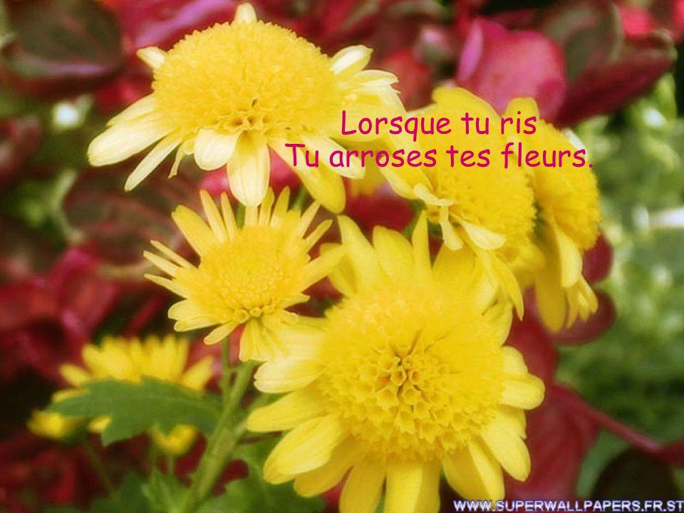 Lorsque tu ris Tu arroses tes fleurs.