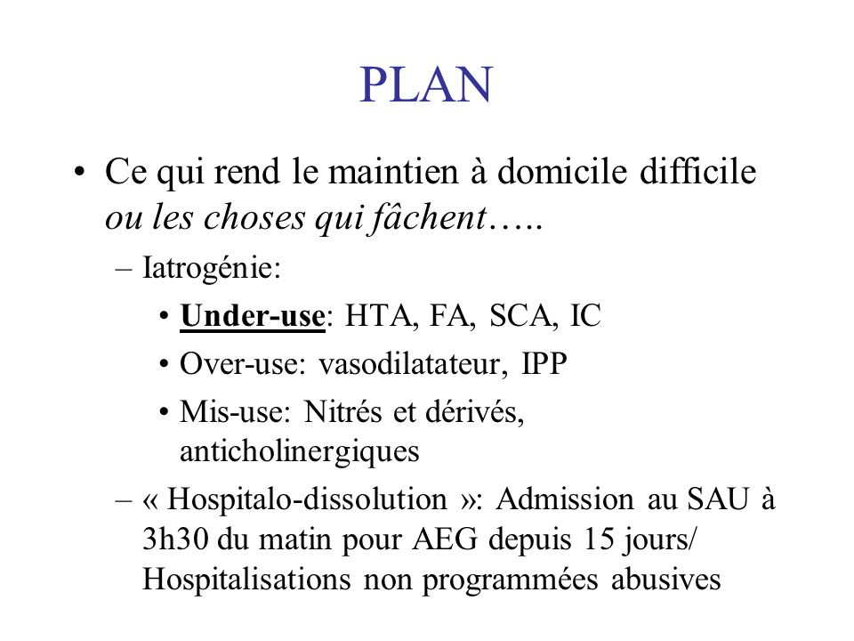 PLAN Ce qui rend le maintien à domicile difficile ou les choses qui fâchent….. Iatrogénie: Under-use: HTA, FA, SCA, IC.