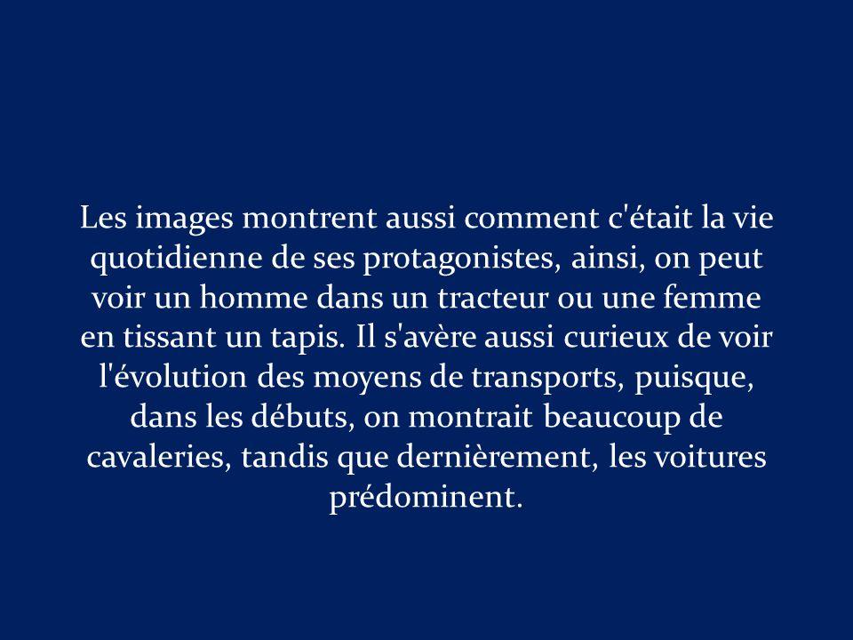 Les images montrent aussi comment c était la vie quotidienne de ses protagonistes, ainsi, on peut voir un homme dans un tracteur ou une femme en tissant un tapis.