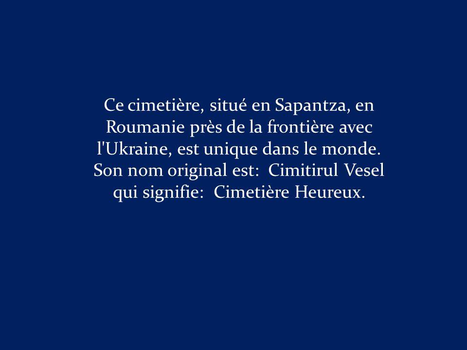Son nom original est: Cimitirul Vesel qui signifie: Cimetière Heureux.