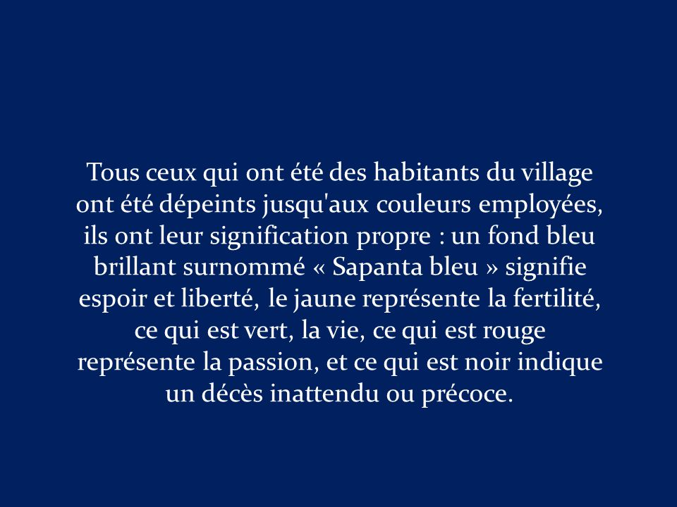 Tous ceux qui ont été des habitants du village ont été dépeints jusqu aux couleurs employées, ils ont leur signification propre : un fond bleu brillant surnommé « Sapanta bleu » signifie espoir et liberté, le jaune représente la fertilité, ce qui est vert, la vie, ce qui est rouge représente la passion, et ce qui est noir indique un décès inattendu ou précoce.