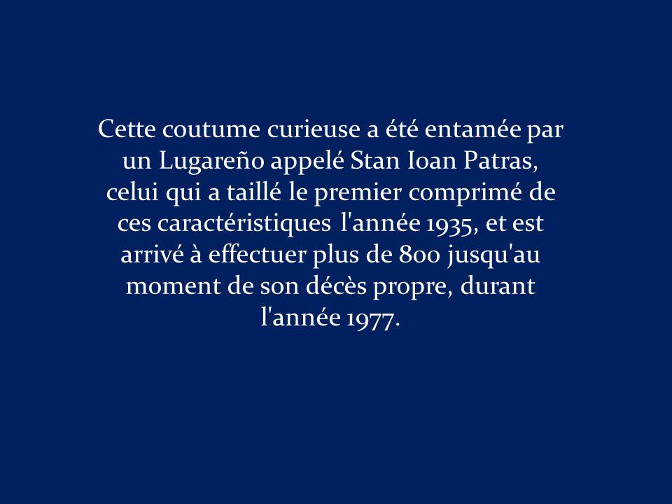 Cette coutume curieuse a été entamée par un Lugareño appelé Stan Ioan Patras, celui qui a taillé le premier comprimé de ces caractéristiques l année 1935, et est arrivé à effectuer plus de 800 jusqu au moment de son décès propre, durant l année 1977.