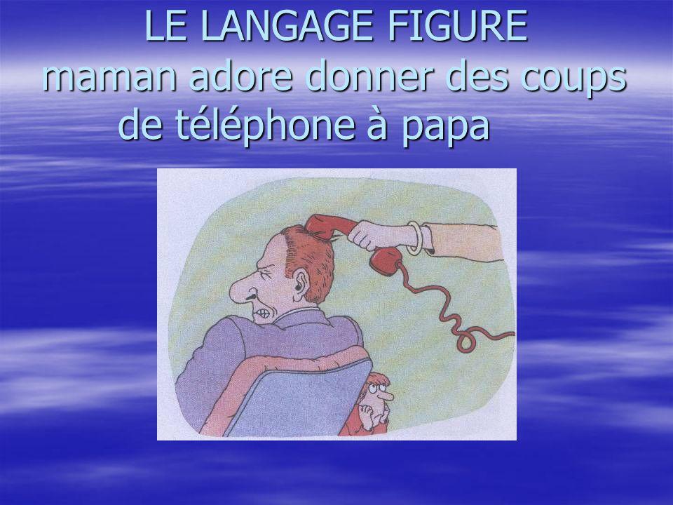 LE LANGAGE FIGURE maman adore donner des coups de téléphone à papa