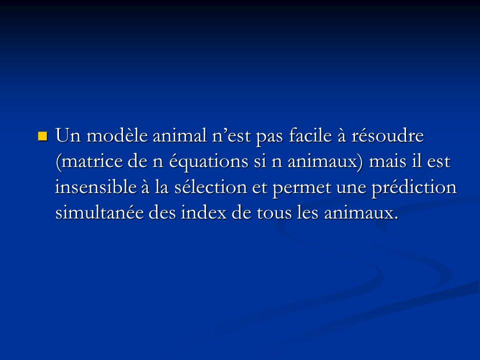 Un modèle animal n'est pas facile à résoudre (matrice de n équations si n animaux) mais il est insensible à la sélection et permet une prédiction simultanée des index de tous les animaux.