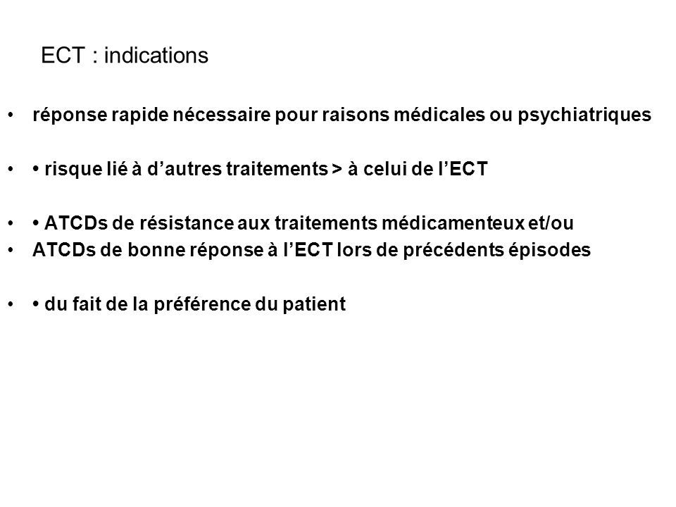 ECT : indications réponse rapide nécessaire pour raisons médicales ou psychiatriques. • risque lié à d'autres traitements > à celui de l'ECT.