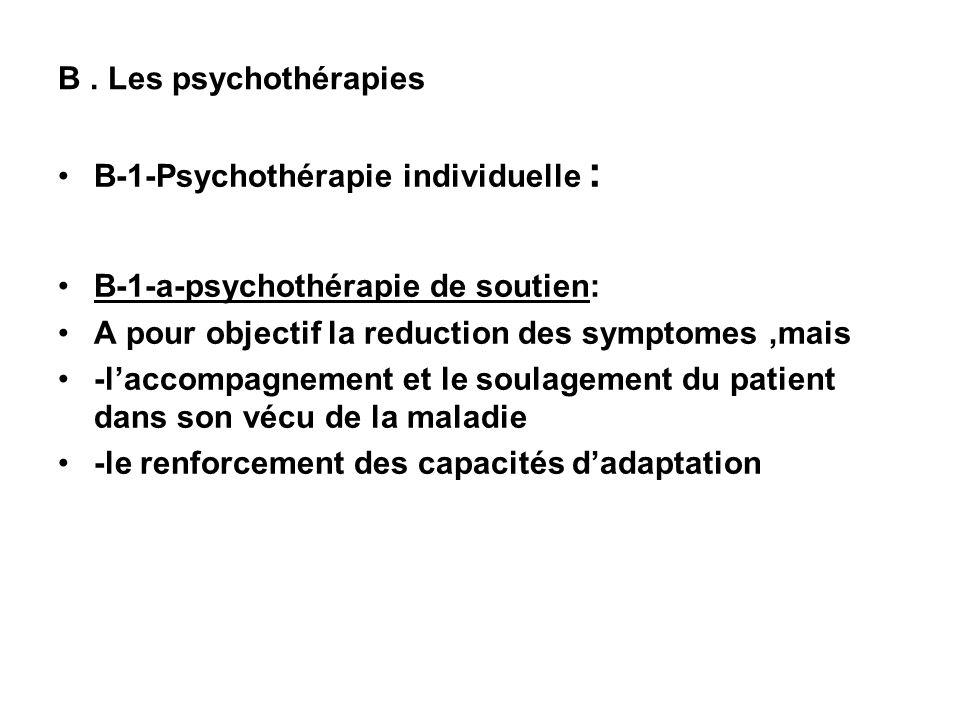 B . Les psychothérapies B-1-Psychothérapie individuelle : B-1-a-psychothérapie de soutien: A pour objectif la reduction des symptomes ,mais.