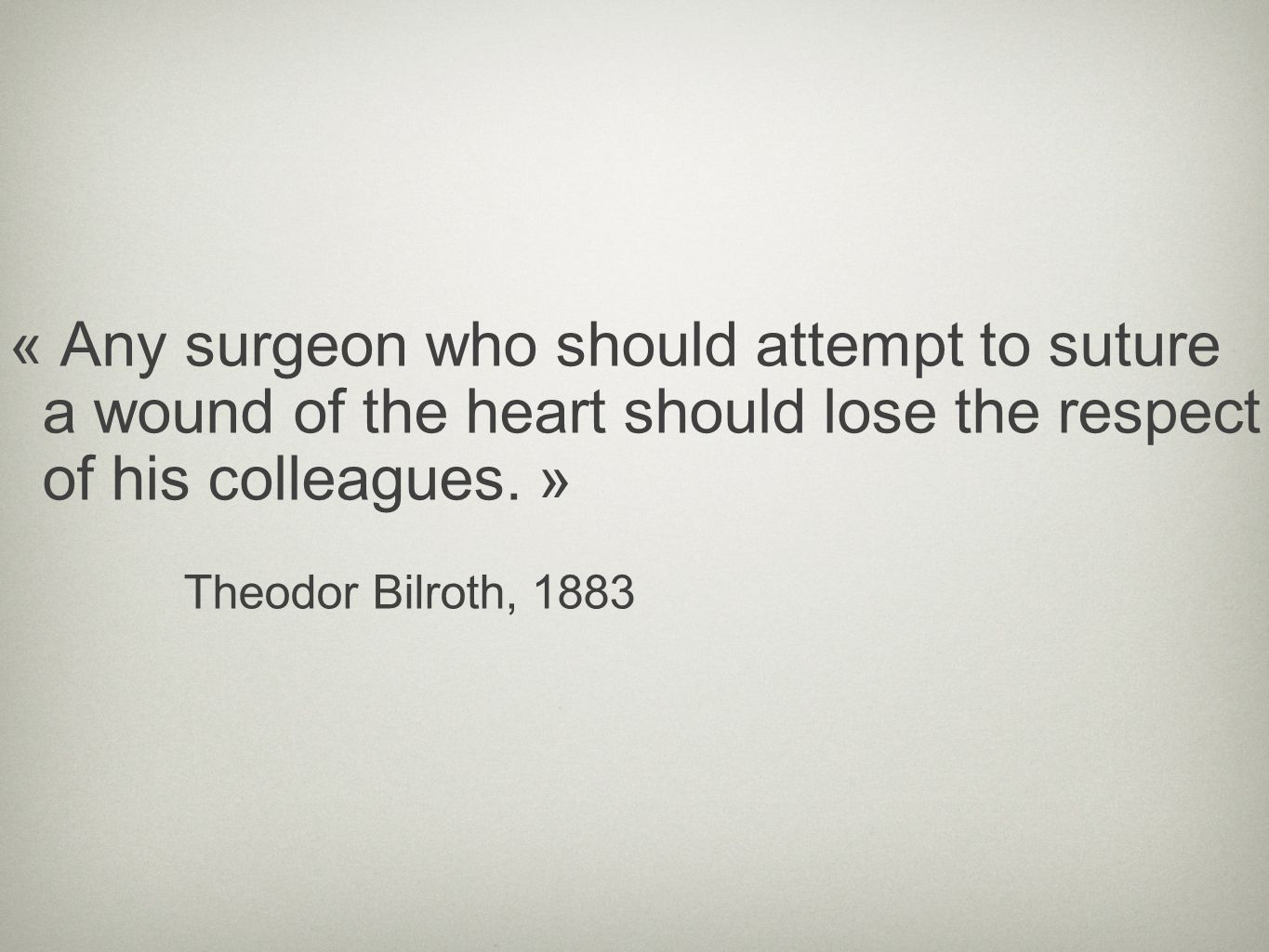 « Any surgeon who should attempt to suture a wound of the heart should lose the respect of his colleagues. »