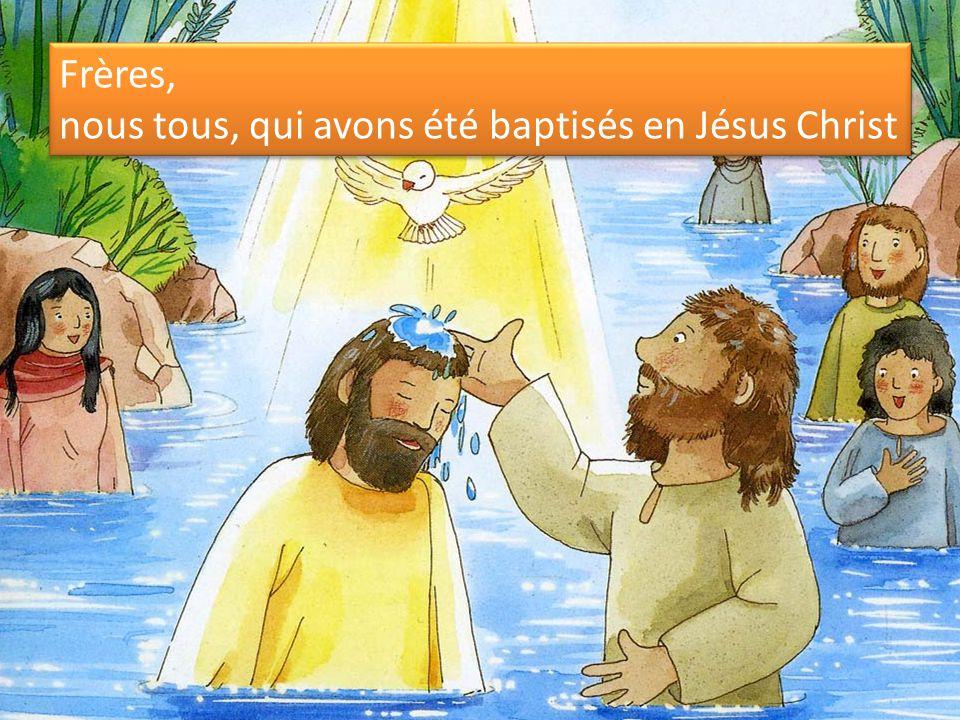 Frères, nous tous, qui avons été baptisés en Jésus Christ