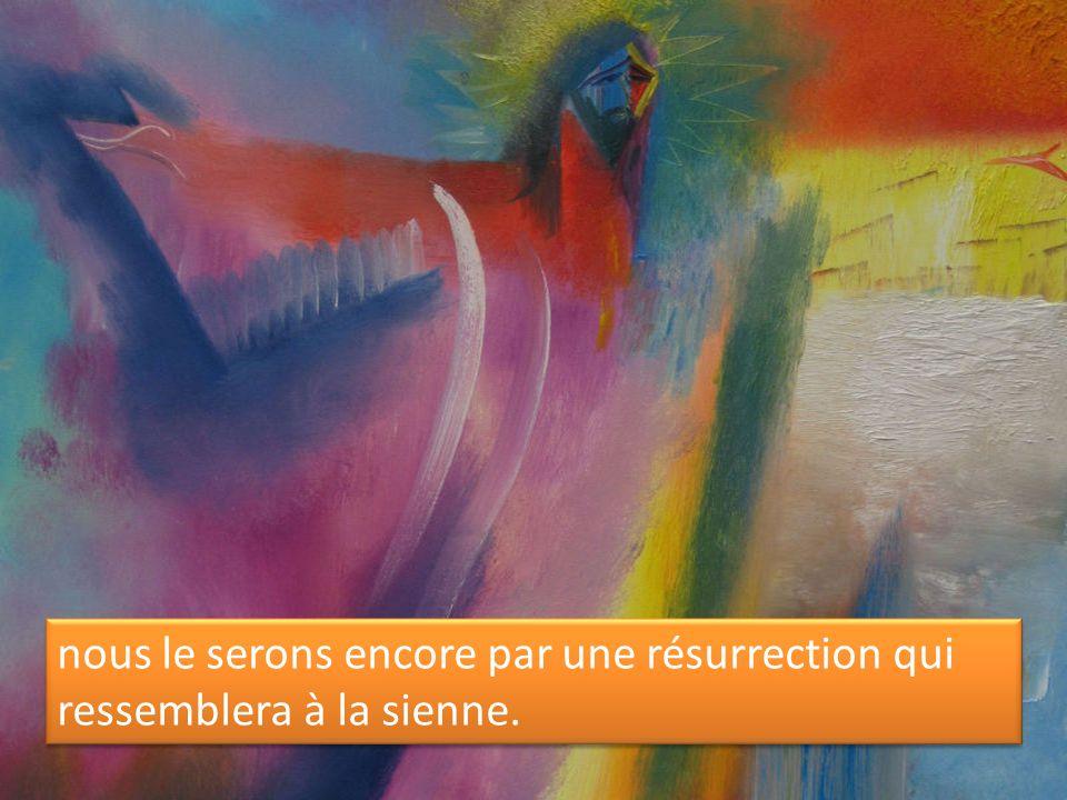 nous le serons encore par une résurrection qui ressemblera à la sienne.