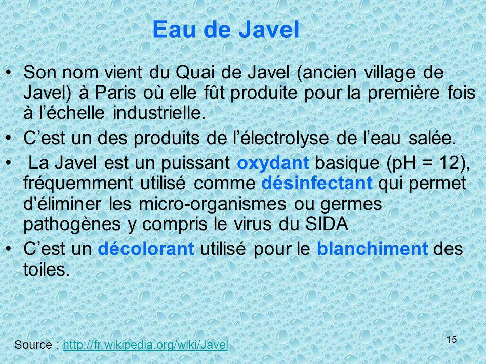 Eau de Javel Son nom vient du Quai de Javel (ancien village de Javel) à Paris où elle fût produite pour la première fois à l'échelle industrielle.