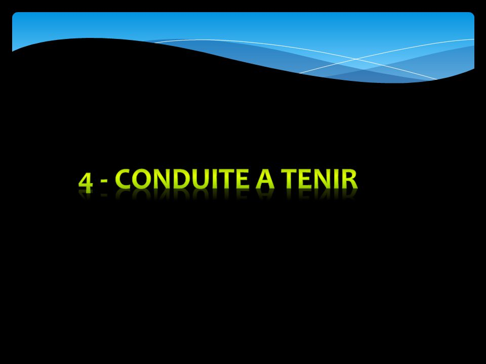 4 - CONDUITE A TENIR